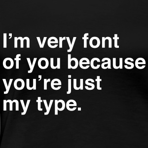 I'm very font of you because you're just my type T-Shirts - Women's Premium T-Shirt