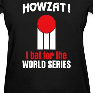 HOWZAT I BAT FOR THE WORLD SERIES - Women's T-Shirt