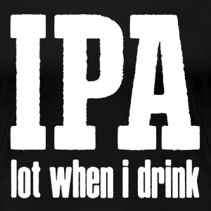 IPA Lot When I Drink - Women's Premium T-Shirt