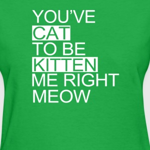 You've Cat To Be Kitten Me Right Meow  - Women's T-Shirt