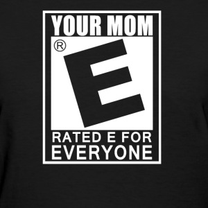 Your Mom Is Rated E For Everyone - Women's T-Shirt