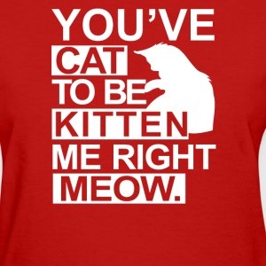 YOU'VE CAT TO BE KITTEN ME RIGHT MEOW, - Women's T-Shirt