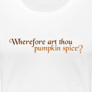 Wherefore Art Thou Pumpkin Spice? - Women's Premium T-Shirt