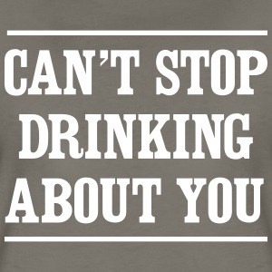 Can't stop drinking about you T-Shirts - Women's Premium T-Shirt