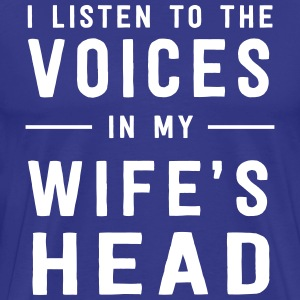 I listen to the voices in my wife's head T-Shirts - Men's Premium T-Shirt