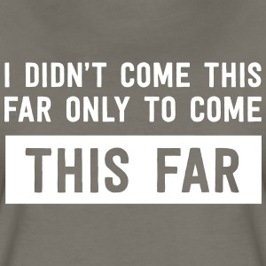 Didn't come this far to only come this far T-Shirts - Women's Premium T-Shirt