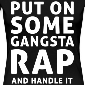 Put on some gangsta rap and handle it T-Shirts - Women's Premium T-Shirt