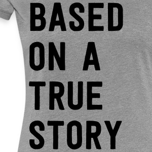 Based on a true story T-Shirts - Women's Premium T-Shirt