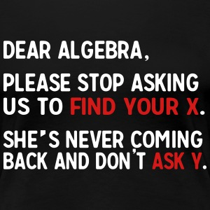 Dear Algebra. Stop asking to find X T-Shirts - Women's Premium T-Shirt