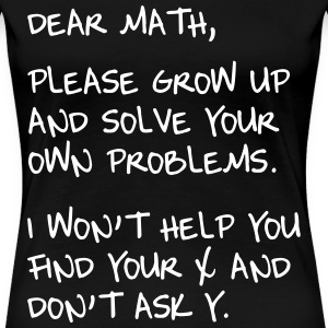 Dear Math. Please grow up and solve own probs T-Shirts - Women's Premium T-Shirt