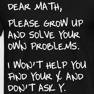 Dear Math. Please grow up and solve own probs T-Shirts - Men's Premium T-Shirt