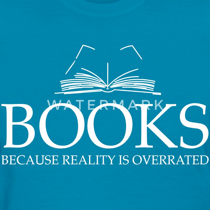 Books because reality is overrated T-Shirts - Women's T-Shirt