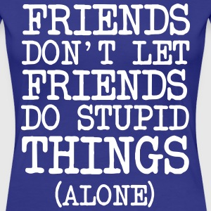 Friends don't let friends do stupid things alone T-Shirts - Women's Premium T-Shirt