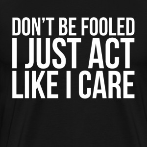 DON'T BE FOOLED, I JUST ACT LIKE I CARE T-Shirts - Men's Premium T-Shirt
