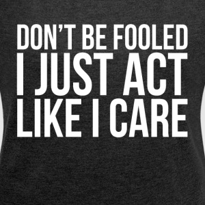 DON'T BE FOOLED, I JUST ACT LIKE I CARE T-Shirts - Women´s Roll Cuff T-Shirt