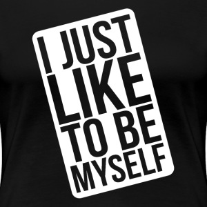 I JUST LIKE TO BE MYSELF T-Shirts - Women's Premium T-Shirt