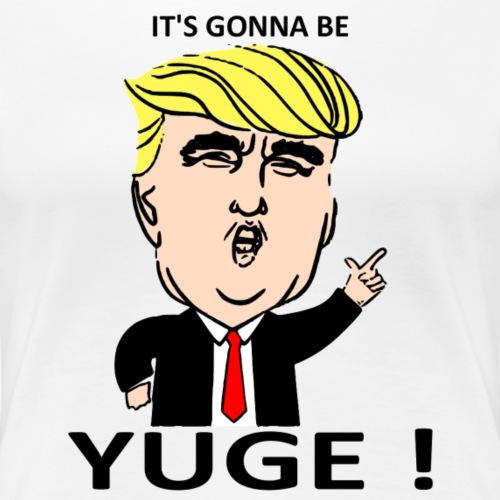 Trump It's Gonna Be YUGE!