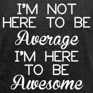 TO BE AWESOME T-Shirts - Women´s Rolled Sleeve Boxy T-Shirt