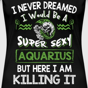 Aquarius - I never dreamed I would be a aquarius - Women's Premium T-Shirt
