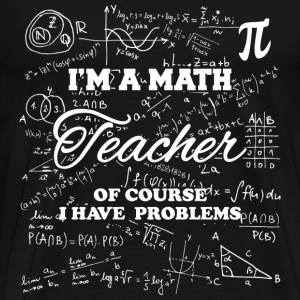 Math teacher - Of course I have problems t-shirt - Men's Premium T-Shirt