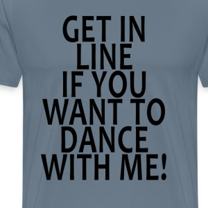 get_in_line_if_you_want_to_dance_with_me - Men's Premium T-Shirt