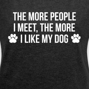 THE MORE PEOPLE I MEET, THE MORE I LIKE MY DOG T-Shirts - Women's Roll Cuff T-Shirt