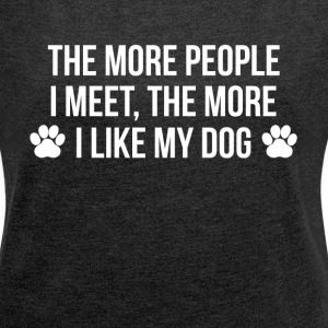 THE MORE PEOPLE I MEET, THE MORE I LIKE MY DOG T-Shirts - Women´s Rolled Sleeve Boxy T-Shirt