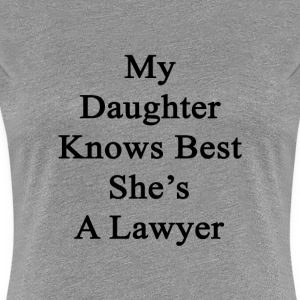 my_daughter_knows_best_shes_a_lawyer T-Shirts - Women's Premium T-Shirt
