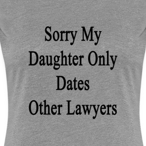 sorry_my_daughter_only_dates_other_lawye T-Shirts - Women's Premium T-Shirt