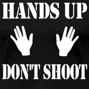 Hands Up Don't Shoot T-Shirts - Women's Premium T-Shirt