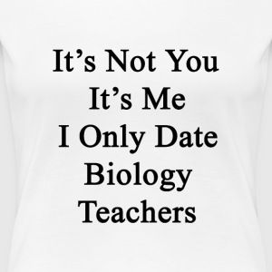its_not_you_its_me_i_only_date_biology_t T-Shirts - Women's Premium T-Shirt