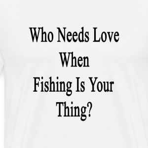who_needs_love_when_fishing_is_your_thin T-Shirts - Men's Premium T-Shirt
