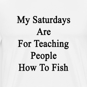 my_saturdays_are_for_teaching_people_how T-Shirts - Men's Premium T-Shirt