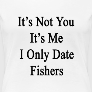 its_not_you_its_me_i_only_date_fishers T-Shirts - Women's Premium T-Shirt