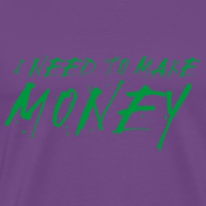 Need to Make Money - Men's Premium T-Shirt