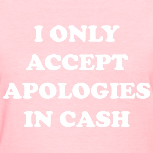 I only accept apologies in cash T-Shirts - Women's T-Shirt