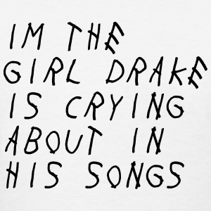Im the girl drake is crying about in his songs T-Shirts - Women's T-Shirt