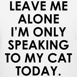 Leave me alone i'm only speaking to my cat today T-Shirts - Women's T-Shirt