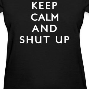 Keep Calm and Shut Up - Women's T-Shirt
