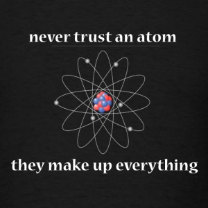 never trust an atom...they make up everything - Men's T-Shirt