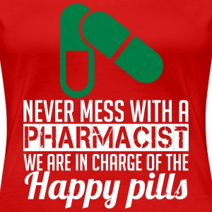 NEVER MESS WITH PHARMACIST WE ARE IN CHARGE OF THE HAPPY PILLS T-Shirts - Women's Premium T-Shirt