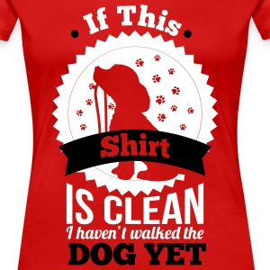 if this shirt is clean i haven't walked the dog yet T-Shirts - Women's Premium T-Shirt
