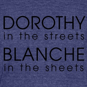Dorothy in the streets, blanche in the sheets - Unisex Tri-Blend T-Shirt by American Apparel