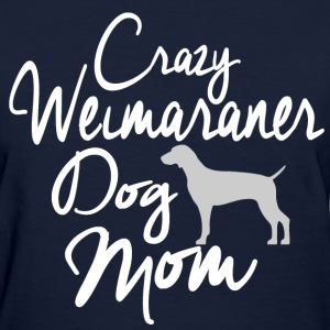 Crazy Weimaraner Dog Mom T-Shirts - Women's T-Shirt