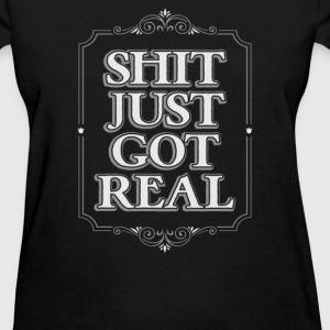 SHIT JUST GOT REAL - Women's T-Shirt