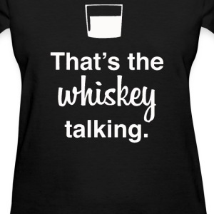 That's The Whiskey Talking - Women's T-Shirt