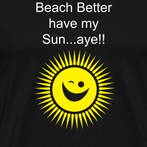 Beach Better Have my sun aye - Men's Premium T-Shirt