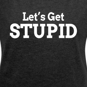 LET'S GET STUPID T-Shirts - Women´s Rolled Sleeve Boxy T-Shirt