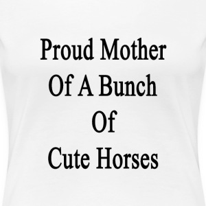 proud_mother_of_a_bunch_of_cute_horses T-Shirts - Women's Premium T-Shirt
