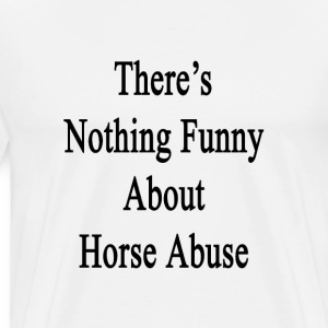 theres_nothing_funny_about_horse_abuse T-Shirts - Men's Premium T-Shirt